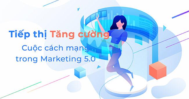 Tiếp thị tăng cường – Cuộc cách mạng mới trong Marketing 5.0